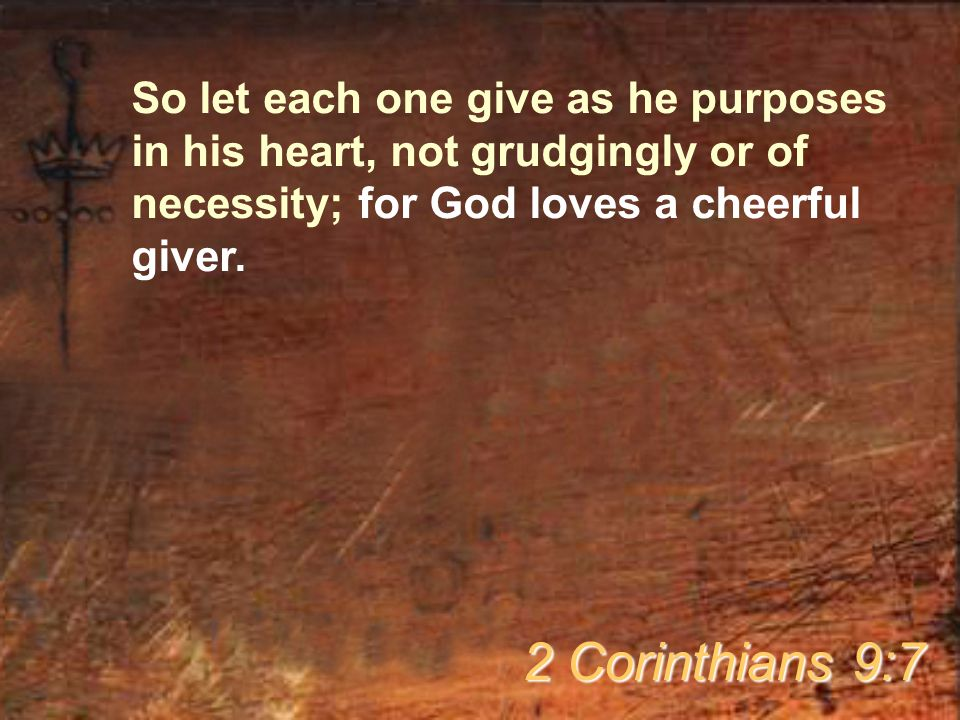 So let each one give as he purposes in his heart, not grudgingly or of necessity; for God loves a cheerful giver.