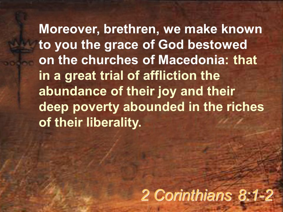 Moreover, brethren, we make known to you the grace of God bestowed on the churches of Macedonia: that in a great trial of affliction the abundance of their joy and their deep poverty abounded in the riches of their liberality.