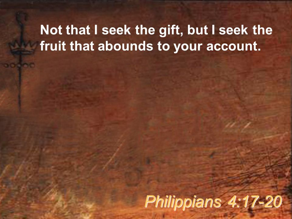 Not that I seek the gift, but I seek the fruit that abounds to your account.