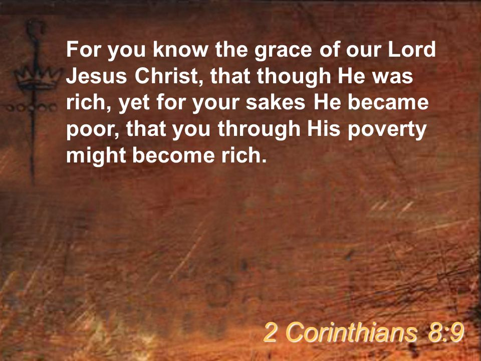 For you know the grace of our Lord Jesus Christ, that though He was rich, yet for your sakes He became poor, that you through His poverty might become rich.