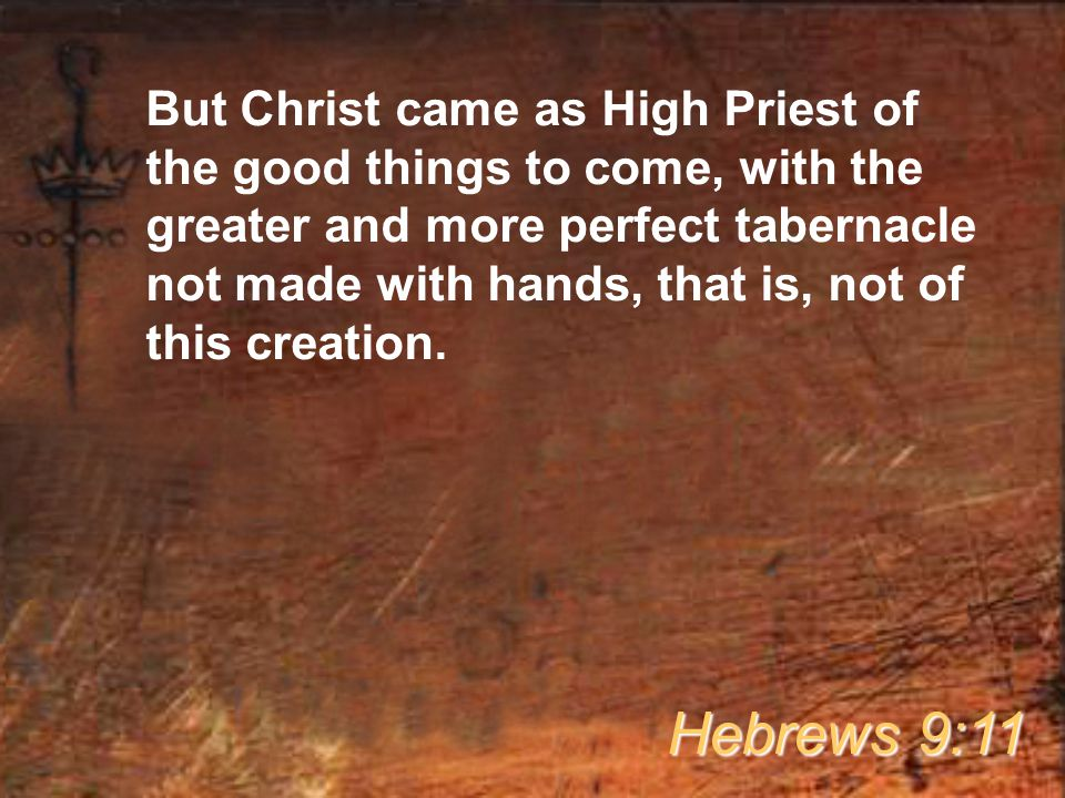 But Christ came as High Priest of the good things to come, with the greater and more perfect tabernacle not made with hands, that is, not of this creation.