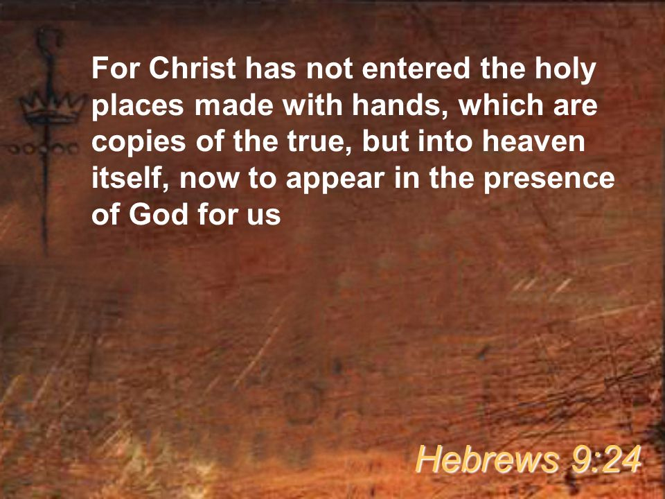 For Christ has not entered the holy places made with hands, which are copies of the true, but into heaven itself, now to appear in the presence of God for us