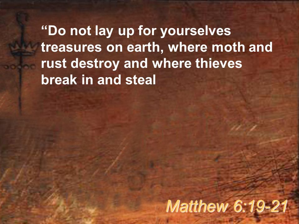 Do not lay up for yourselves treasures on earth, where moth and rust destroy and where thieves break in and steal