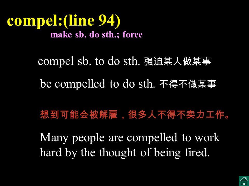 compel:(line 94) compel sb. to do sth. 强迫某人做某事