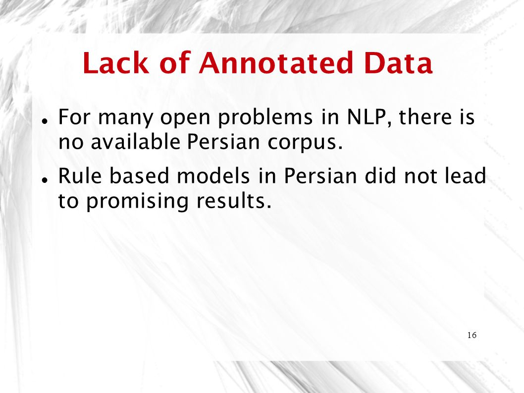 Lack of Annotated Data For many open problems in NLP, there is no available Persian corpus.
