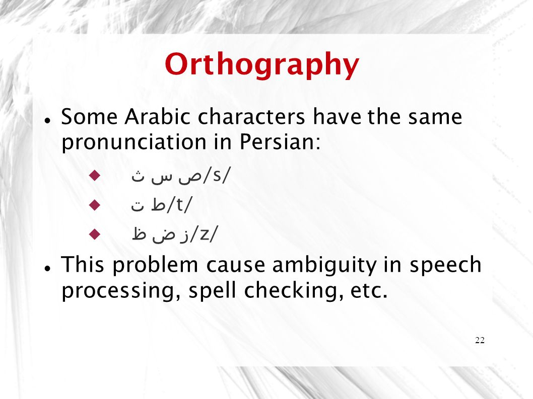 Orthography Some Arabic characters have the same pronunciation in Persian: ص س ث /s/ ط ت /t/ ز ض ظ /z/