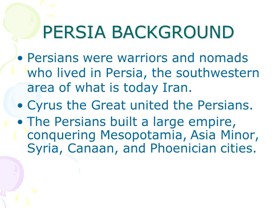 PERSIA BACKGROUND Persians were warriors and nomads who lived in Persia, the southwestern area of what is today Iran.