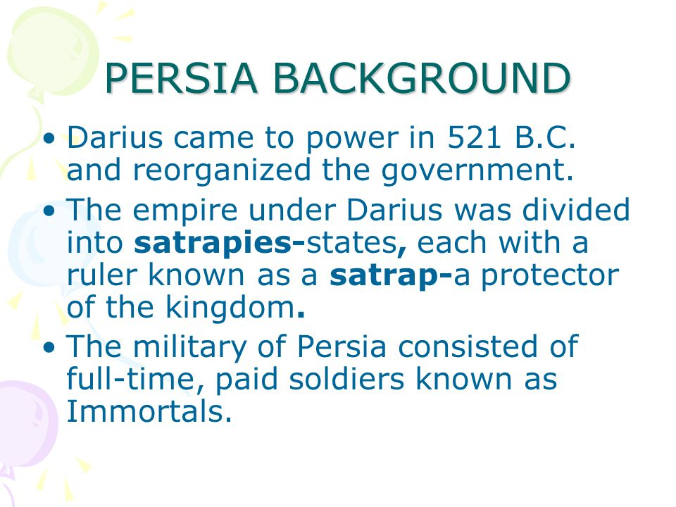 PERSIA BACKGROUND Darius came to power in 521 B.C. and reorganized the government.