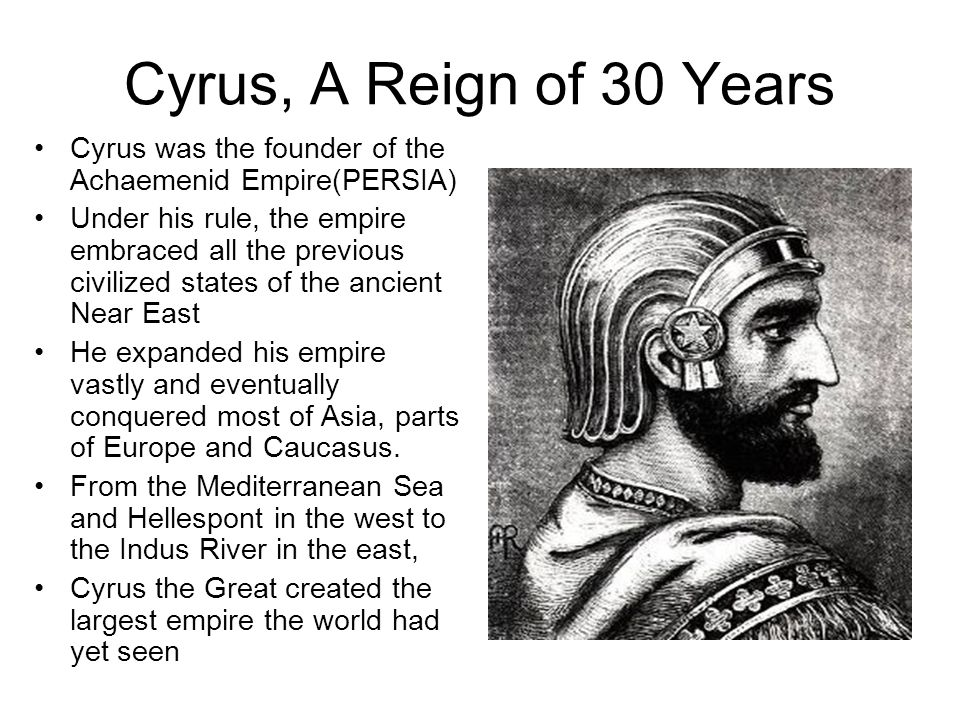 Cyrus, A Reign of 30 Years Cyrus was the founder of the Achaemenid Empire(PERSIA)