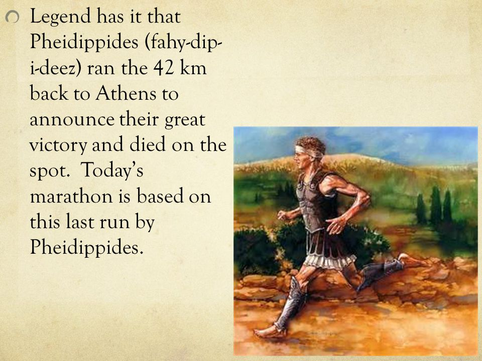 Legend has it that Pheidippides (fahy-dip- i-deez) ran the 42 km back to Athens to announce their great victory and died on the spot.