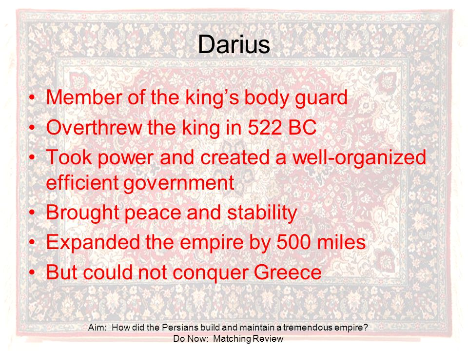 Darius Member of the king's body guard Overthrew the king in 522 BC