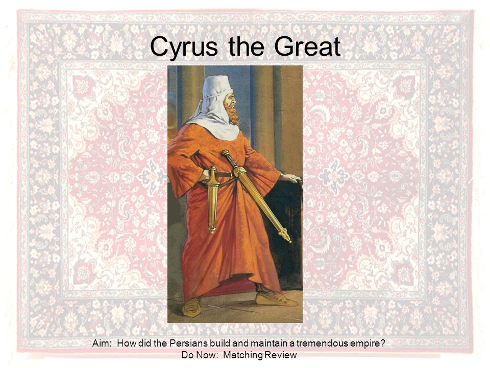 Cyrus the Great Aim: How did the Persians build and maintain a tremendous empire.