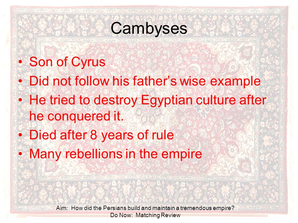 Cambyses Son of Cyrus Did not follow his father's wise example
