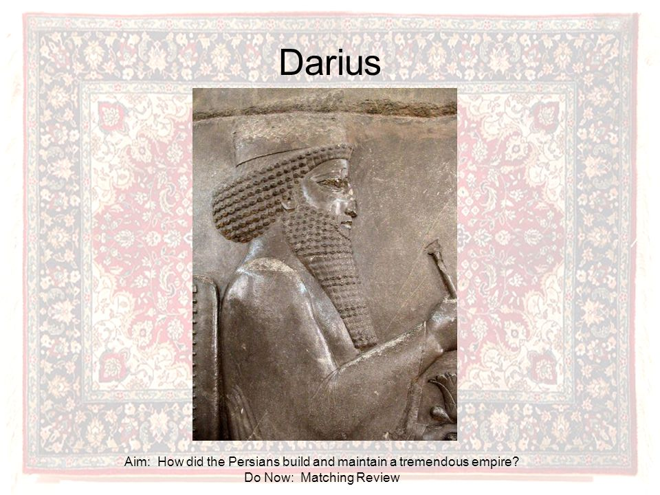 Darius Aim: How did the Persians build and maintain a tremendous empire Do Now: Matching Review