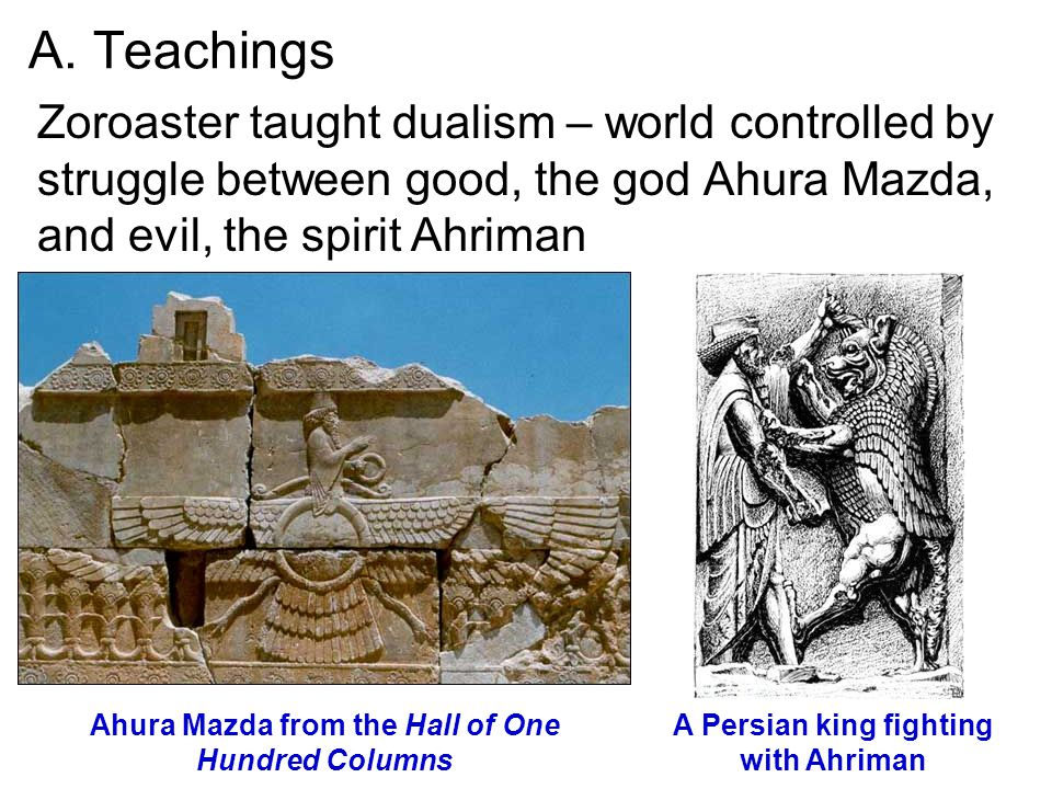 A. Teachings Zoroaster taught dualism – world controlled by struggle between good, the god Ahura Mazda, and evil, the spirit Ahriman.