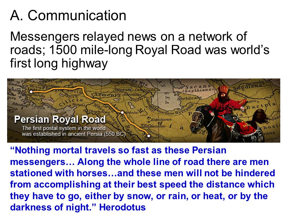 A. Communication Messengers relayed news on a network of roads; 1500 mile-long Royal Road was world's first long highway.