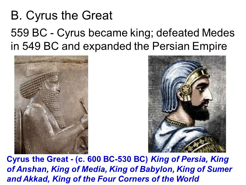 B. Cyrus the Great 559 BC - Cyrus became king; defeated Medes in 549 BC and expanded the Persian Empire.