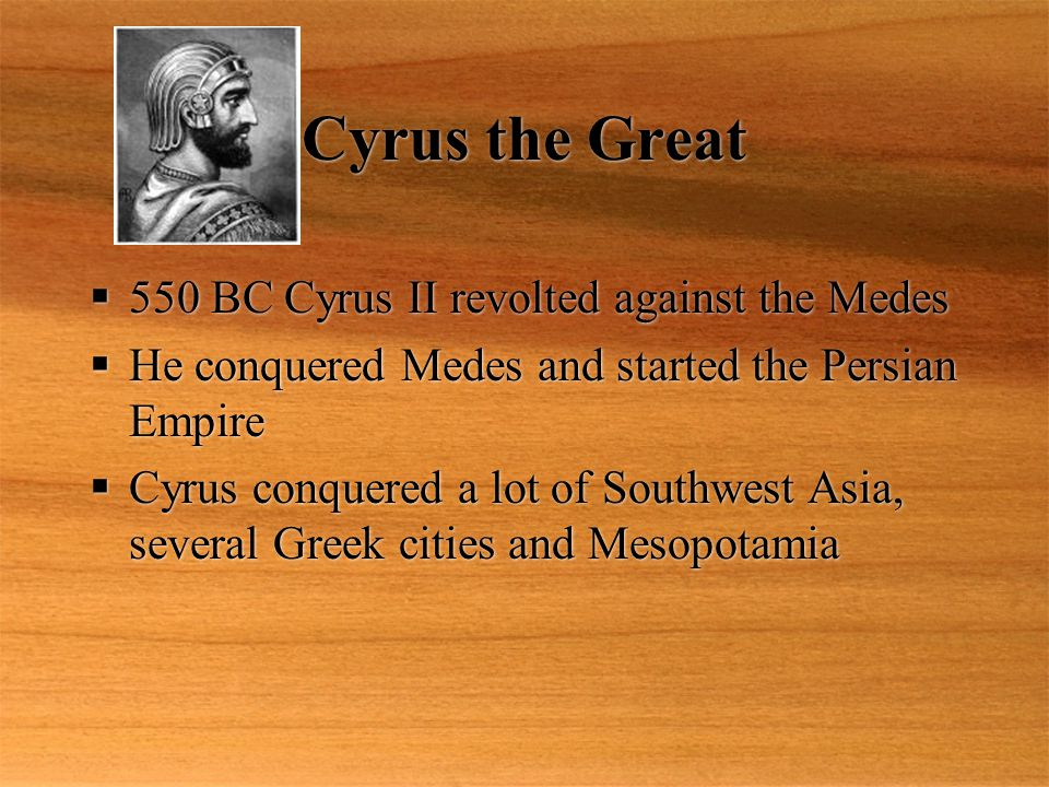 Cyrus the Great 550 BC Cyrus II revolted against the Medes