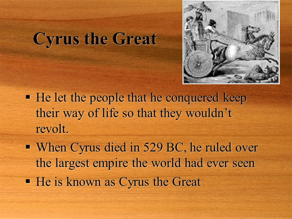Cyrus the Great He let the people that he conquered keep their way of life so that they wouldn't revolt.