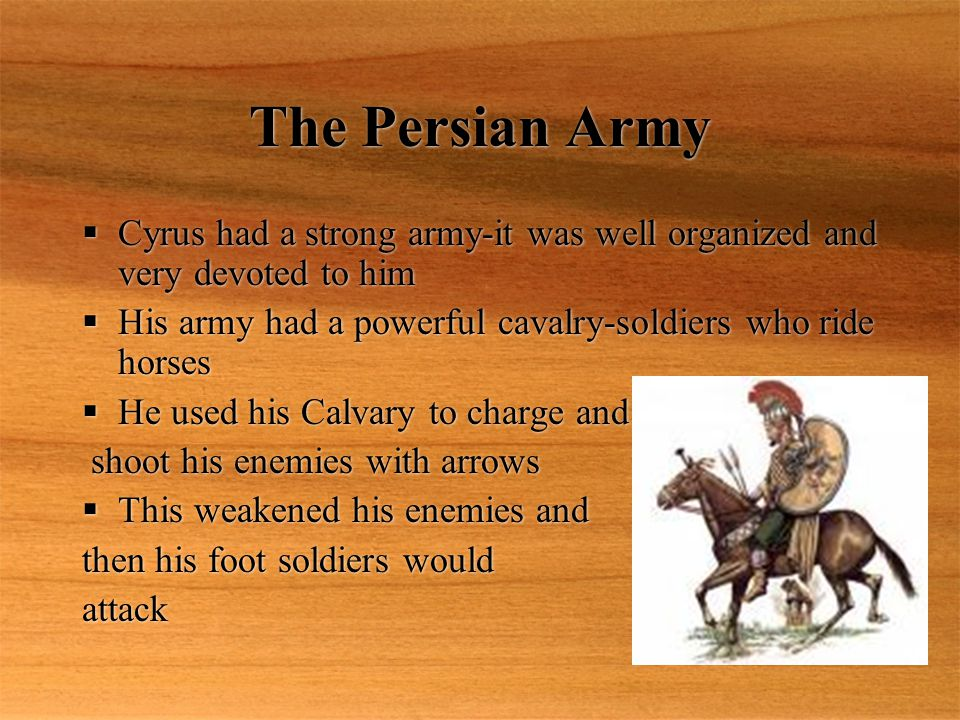 The Persian Army Cyrus had a strong army-it was well organized and very devoted to him. His army had a powerful cavalry-soldiers who ride horses.