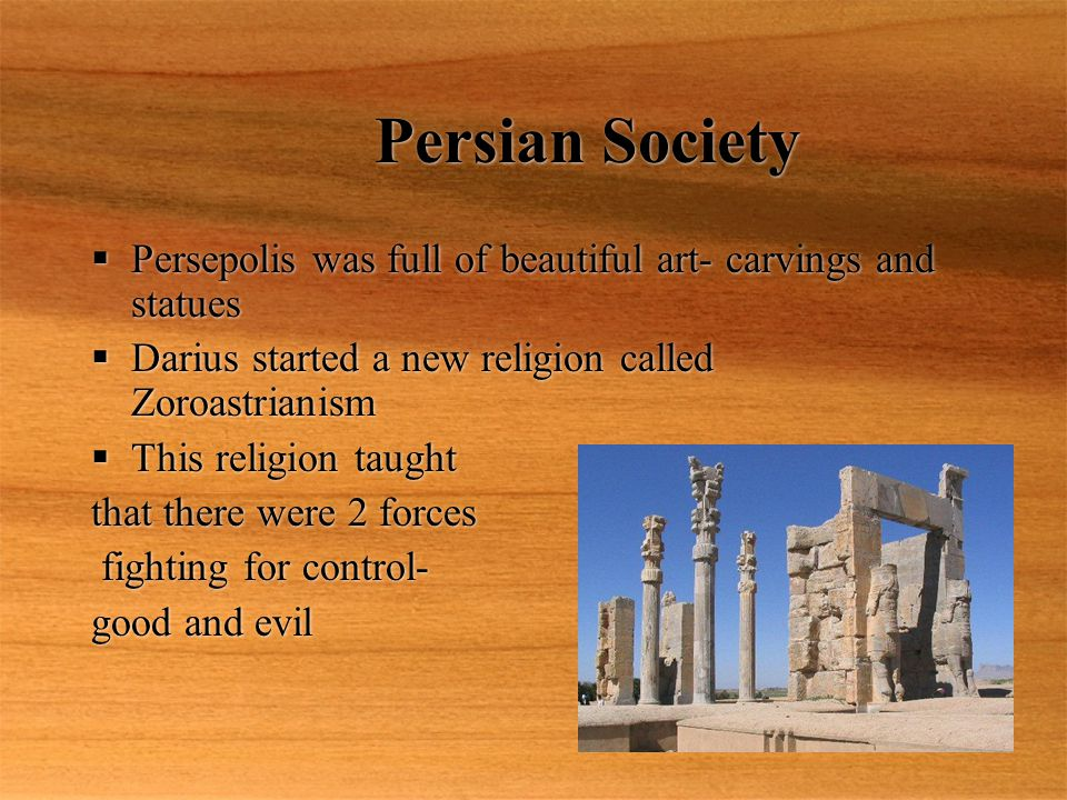 Persian Society Persepolis was full of beautiful art- carvings and statues. Darius started a new religion called Zoroastrianism.