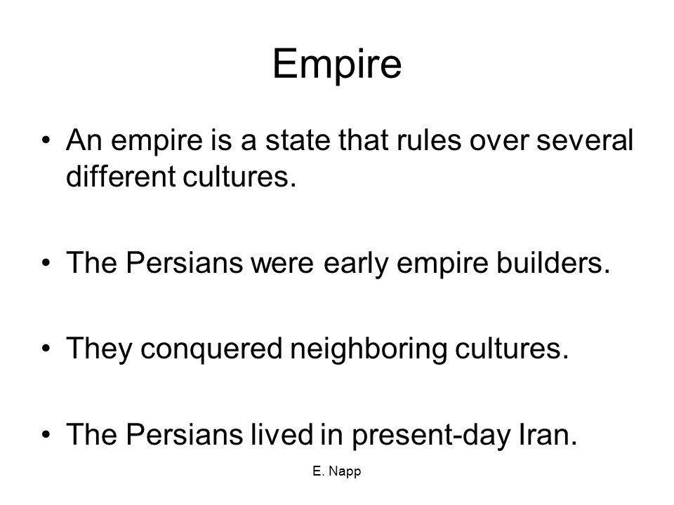 Empire An empire is a state that rules over several different cultures. The Persians were early empire builders.