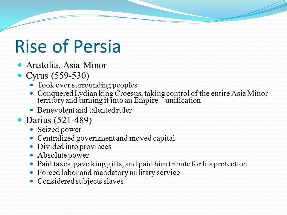 Rise of Persia Anatolia, Asia Minor Cyrus (559-530) Darius (521-489)