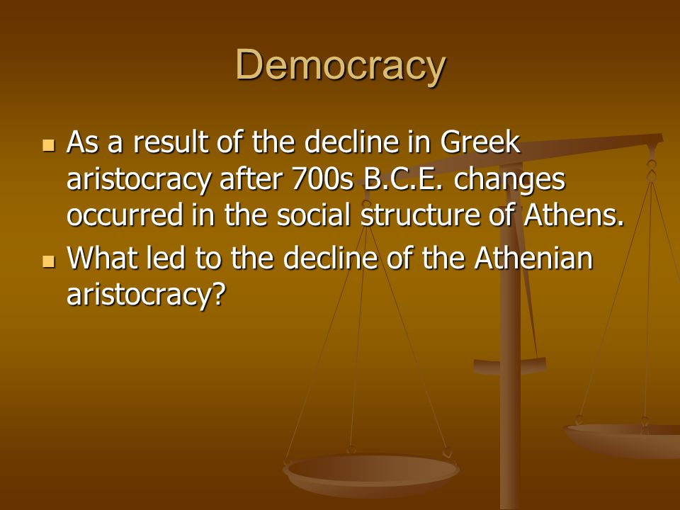 Democracy As a result of the decline in Greek aristocracy after 700s B.C.E. changes occurred in the social structure of Athens.