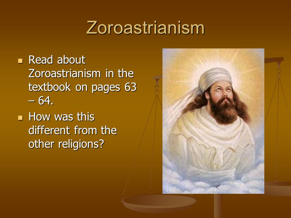 Zoroastrianism Read about Zoroastrianism in the textbook on pages 63 – 64.