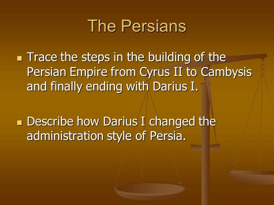 The Persians Trace the steps in the building of the Persian Empire from Cyrus II to Cambysis and finally ending with Darius I.