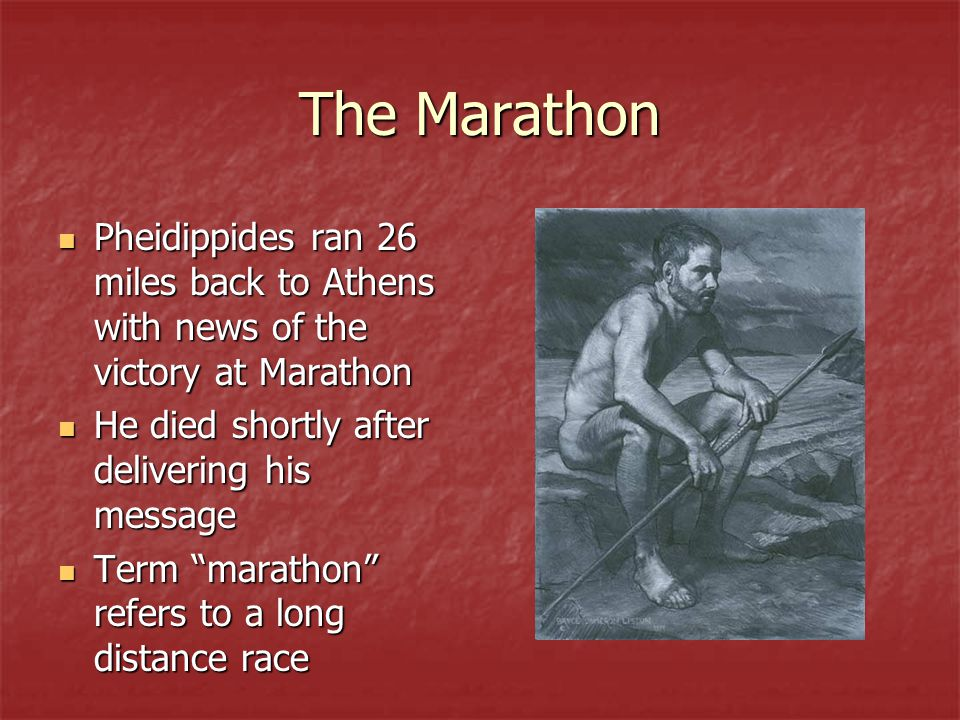 The Marathon Pheidippides ran 26 miles back to Athens with news of the victory at Marathon. He died shortly after delivering his message.