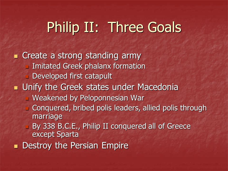 Philip II: Three Goals Create a strong standing army