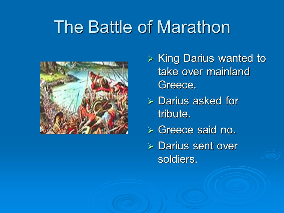 The Battle of Marathon King Darius wanted to take over mainland Greece. Darius asked for tribute. Greece said no.