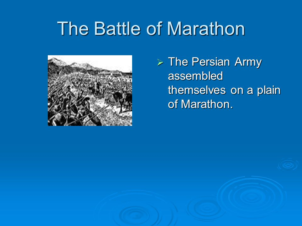 The Battle of Marathon The Persian Army assembled themselves on a plain of Marathon.
