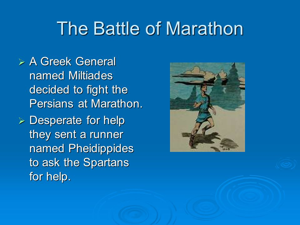 The Battle of Marathon A Greek General named Miltiades decided to fight the Persians at Marathon.