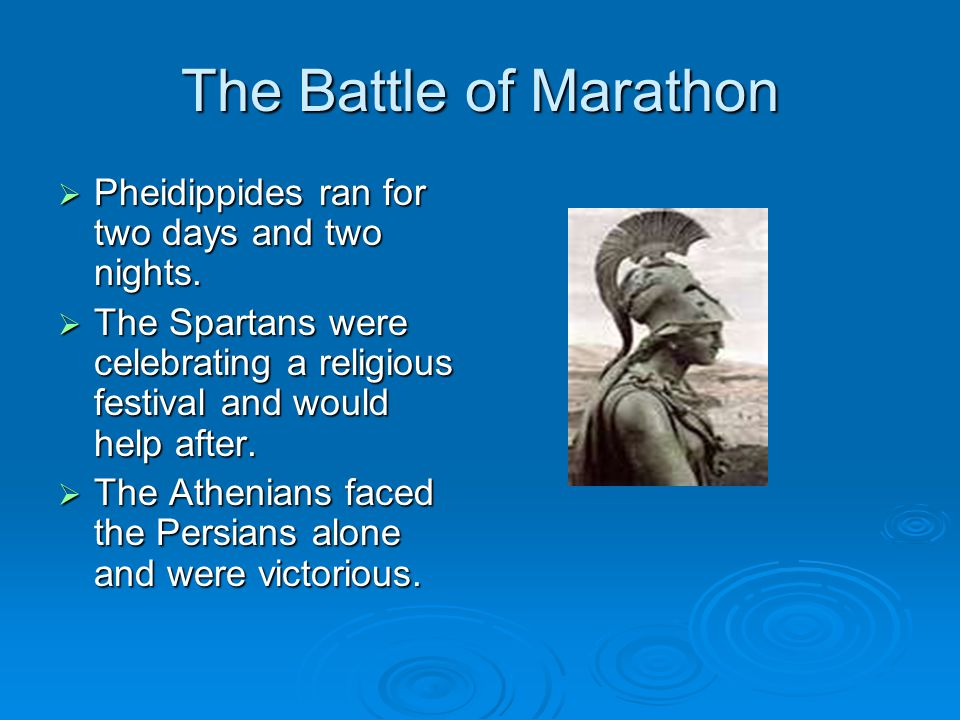 The Battle of Marathon Pheidippides ran for two days and two nights.