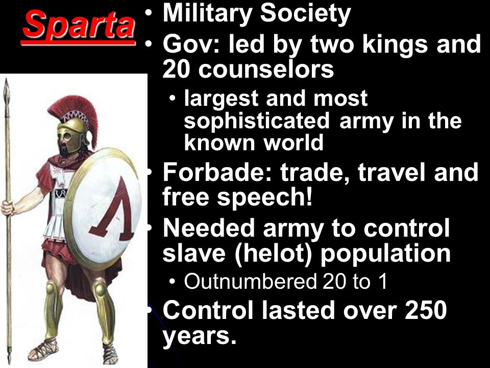 Sparta Military Society Gov: led by two kings and 20 counselors