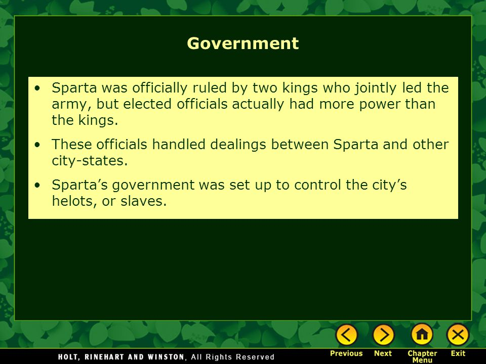 Government Sparta was officially ruled by two kings who jointly led the army, but elected officials actually had more power than the kings.