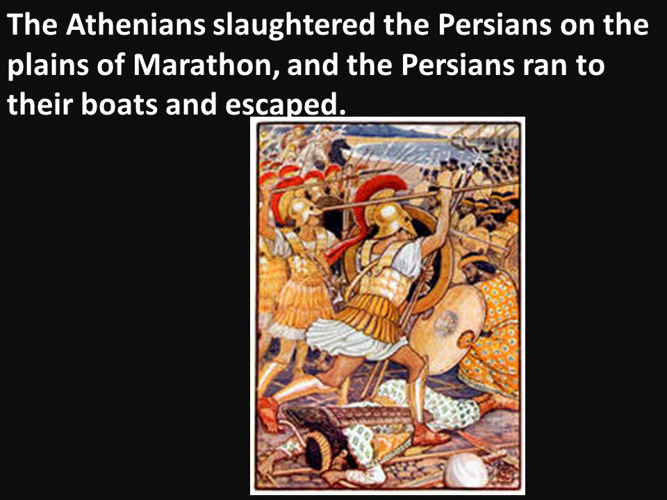 The Athenians slaughtered the Persians on the plains of Marathon, and the Persians ran to their boats and escaped.