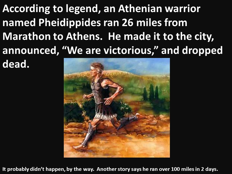 According to legend, an Athenian warrior named Pheidippides ran 26 miles from Marathon to Athens. He made it to the city, announced, We are victorious, and dropped dead.