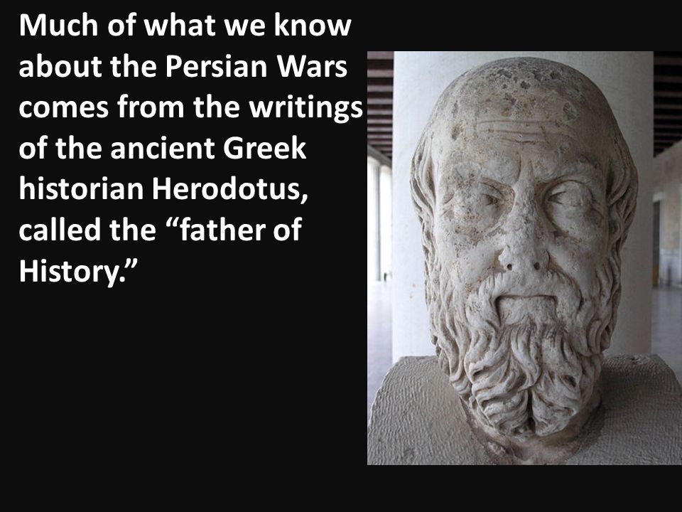 Much of what we know about the Persian Wars comes from the writings of the ancient Greek historian Herodotus, called the father of History.