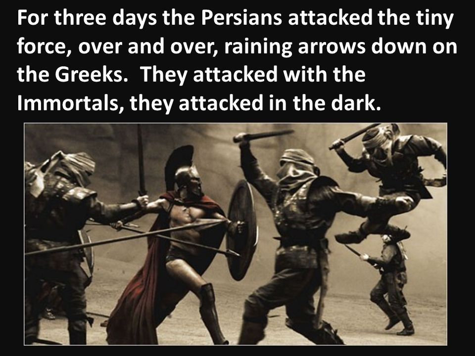 For three days the Persians attacked the tiny force, over and over, raining arrows down on the Greeks.