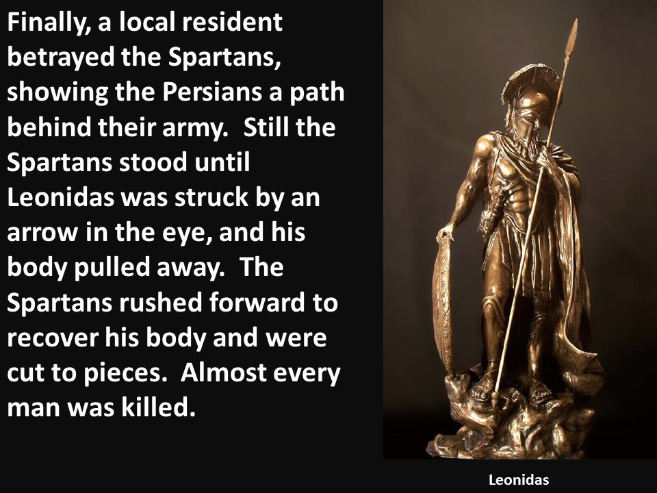 Finally, a local resident betrayed the Spartans, showing the Persians a path behind their army. Still the Spartans stood until Leonidas was struck by an arrow in the eye, and his body pulled away. The Spartans rushed forward to recover his body and were cut to pieces. Almost every man was killed.