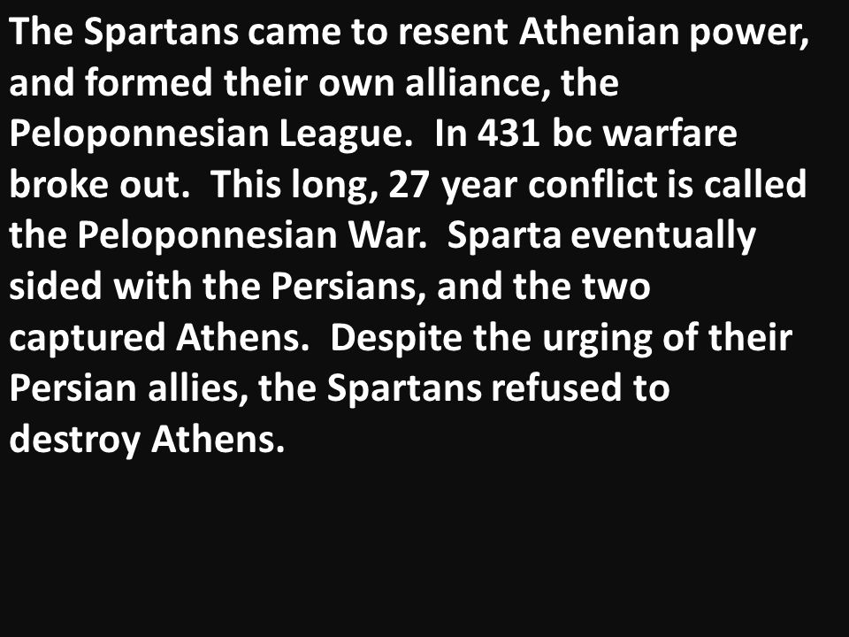 The Spartans came to resent Athenian power, and formed their own alliance, the Peloponnesian League.