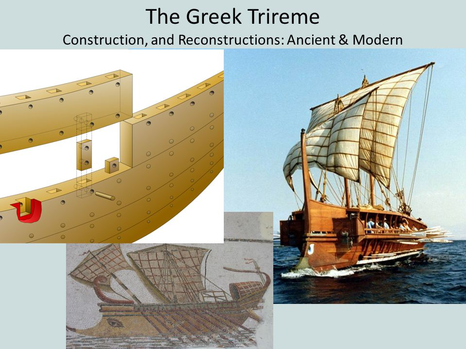 The Greek Trireme Construction, and Reconstructions: Ancient & Modern