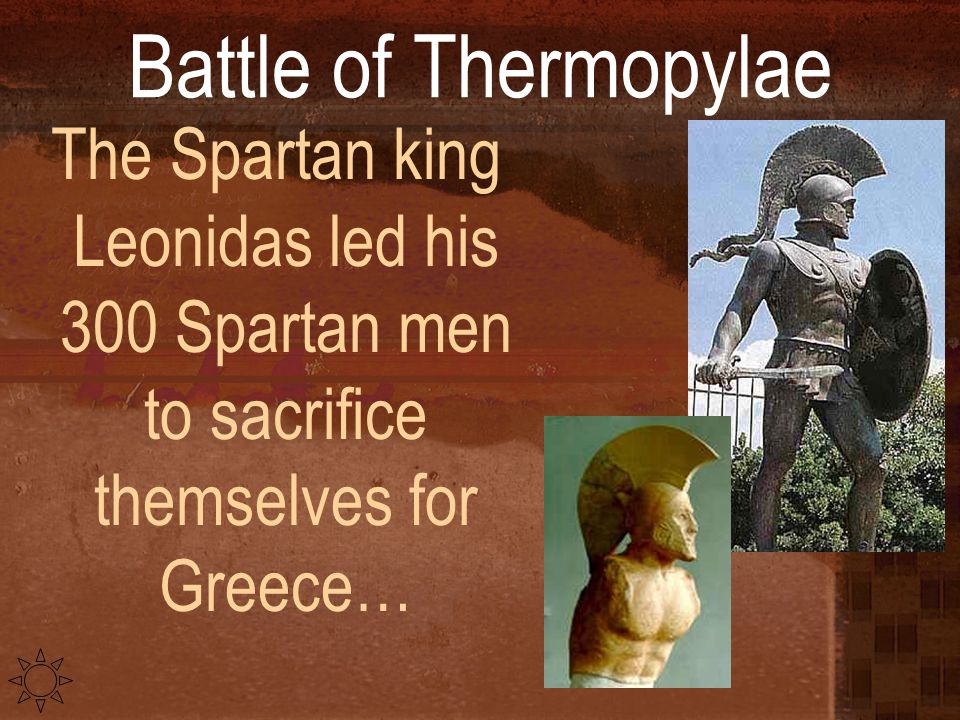 Battle of Thermopylae The Spartan king Leonidas led his 300 Spartan men to sacrifice themselves for Greece…
