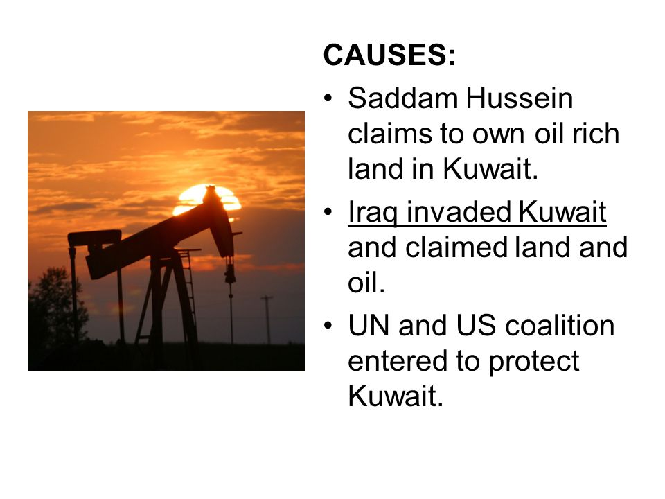 CAUSES: Saddam Hussein claims to own oil rich land in Kuwait. Iraq invaded Kuwait and claimed land and oil.
