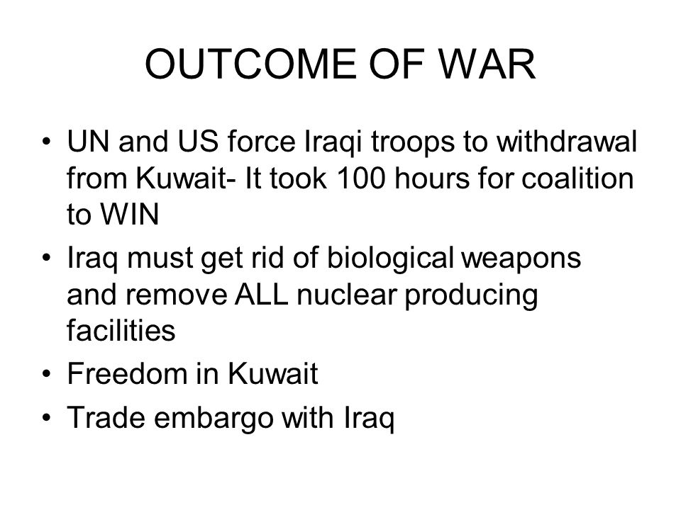 OUTCOME OF WAR UN and US force Iraqi troops to withdrawal from Kuwait- It took 100 hours for coalition to WIN.