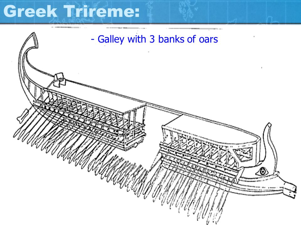 Greek Trireme: - Galley with 3 banks of oars