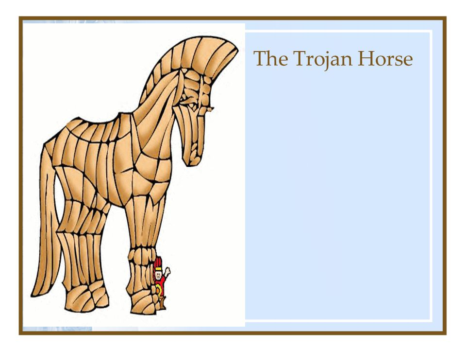 The Trojan Horse Beware of Greeks Bearing Gifts!